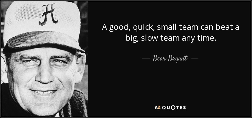 A good, quick, small team can beat a big, slow team any time. - Bear Bryant