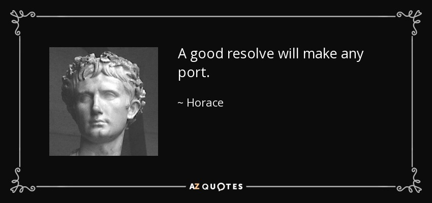 A good resolve will make any port. - Horace