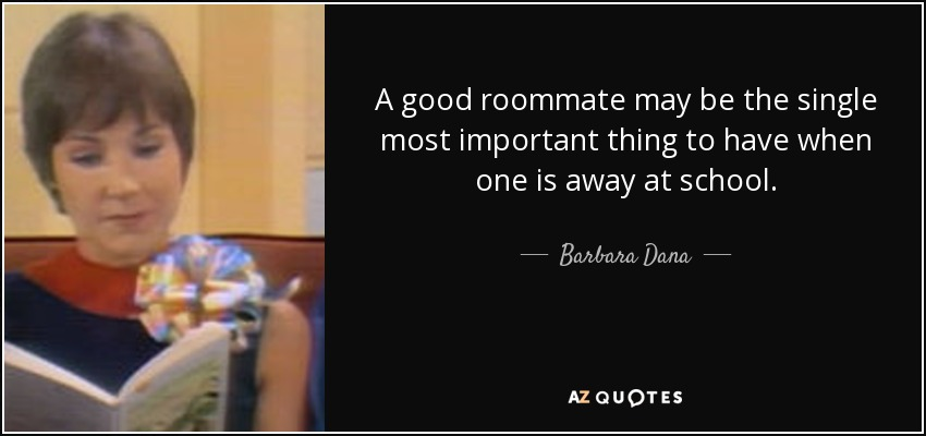 A good roommate may be the single most important thing to have when one is away at school. - Barbara Dana