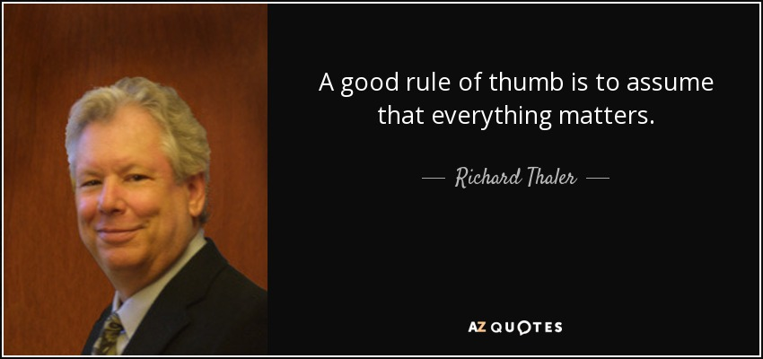 A good rule of thumb is to assume that everything matters. - Richard Thaler