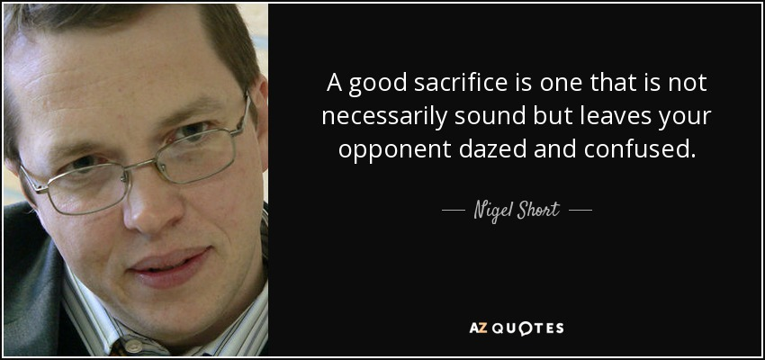 A good sacrifice is one that is not necessarily sound but leaves your opponent dazed and confused. - Nigel Short