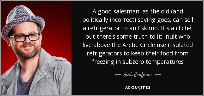 Josh Kaufman quote: A good salesman, as the old (and politically ...
