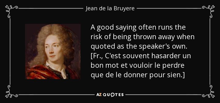 A good saying often runs the risk of being thrown away when quoted as the speaker's own. [Fr., C'est souvent hasarder un bon mot et vouloir le perdre que de le donner pour sien.] - Jean de la Bruyere