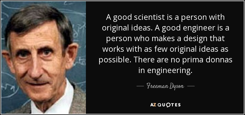 A good scientist is a person with original ideas. A good engineer is a person who makes a design that works with as few original ideas as possible. There are no prima donnas in engineering. - Freeman Dyson