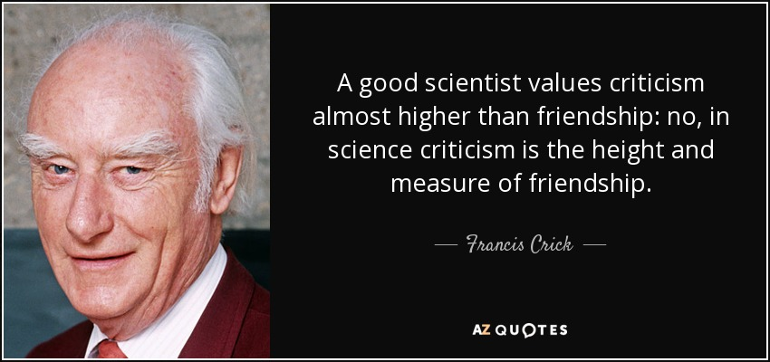 A good scientist values criticism almost higher than friendship: no, in science criticism is the height and measure of friendship. - Francis Crick