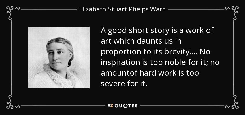 A good short story is a work of art which daunts us in proportion to its brevity.... No inspiration is too noble for it; no amountof hard work is too severe for it. - Elizabeth Stuart Phelps Ward