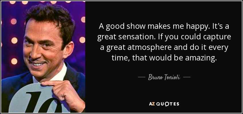 A good show makes me happy. It's a great sensation. If you could capture a great atmosphere and do it every time, that would be amazing. - Bruno Tonioli