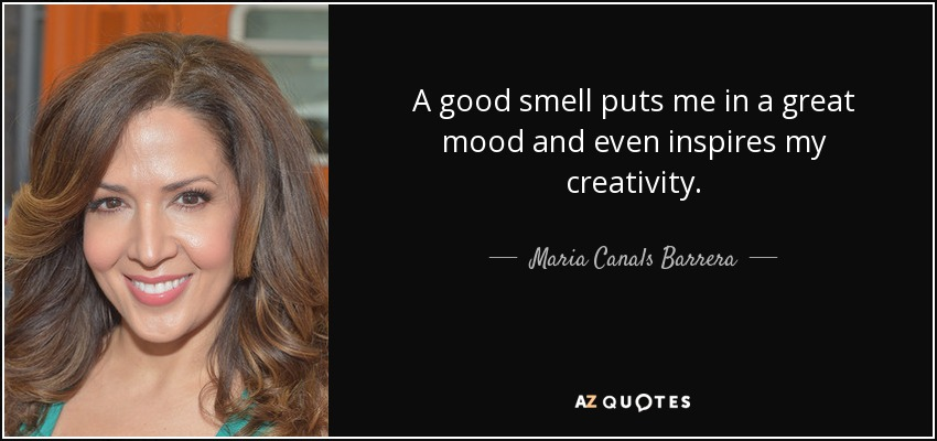 A good smell puts me in a great mood and even inspires my creativity. - Maria Canals Barrera