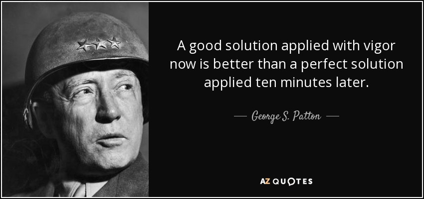 A good solution applied with vigor now is better than a perfect solution applied ten minutes later. - George S. Patton