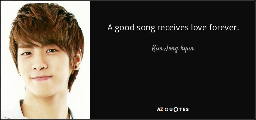A good song receives love forever. - Kim Jong-hyun