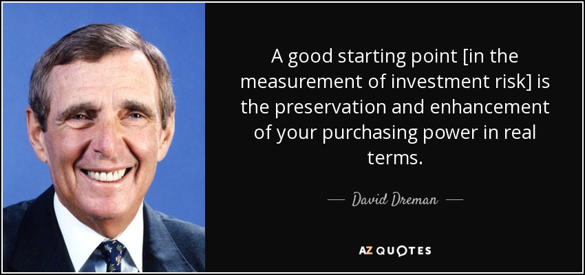 A good starting point [in the measurement of investment risk] is the preservation and enhancement of your purchasing power in real terms. - David Dreman