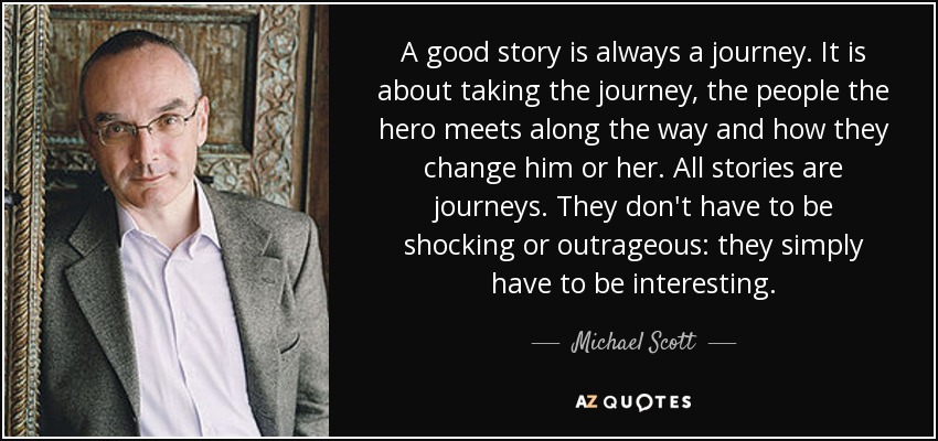 A good story is always a journey. It is about taking the journey, the people the hero meets along the way and how they change him or her. All stories are journeys. They don't have to be shocking or outrageous: they simply have to be interesting. - Michael Scott