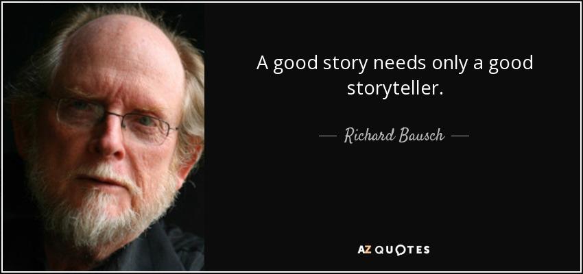 A good story needs only a good storyteller. - Richard Bausch