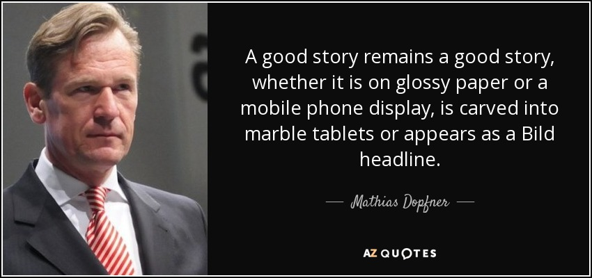 A good story remains a good story, whether it is on glossy paper or a mobile phone display, is carved into marble tablets or appears as a Bild headline. - Mathias Dopfner