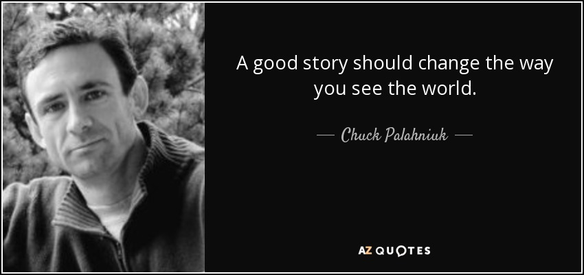 A good story should change the way you see the world. - Chuck Palahniuk