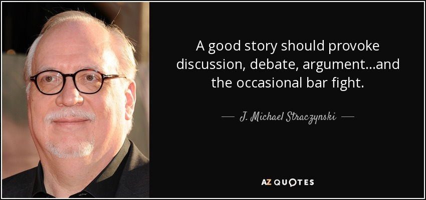 A good story should provoke discussion, debate, argument...and the occasional bar fight. - J. Michael Straczynski