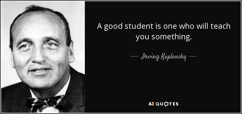 A good student is one who will teach you something. - Irving Kaplansky