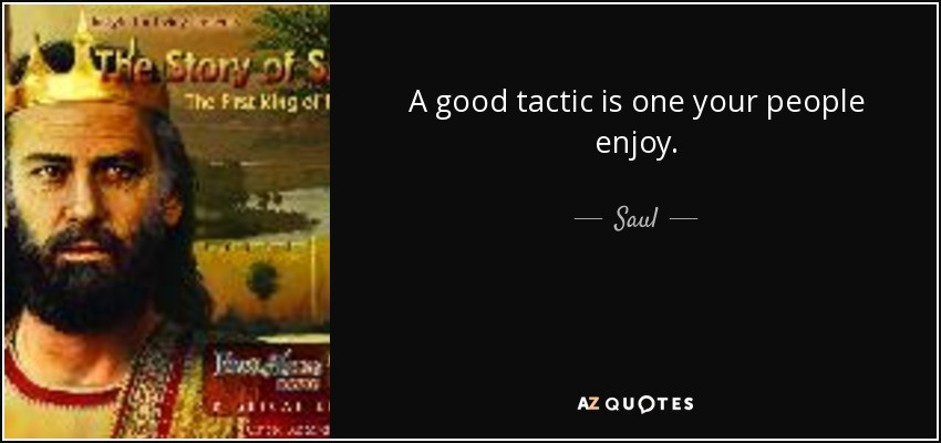 A good tactic is one your people enjoy. - Saul