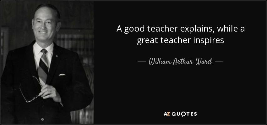 A good teacher explains, while a great teacher inspires - William Arthur Ward