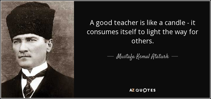 A good teacher is like a candle - it consumes itself to light the way for others. - Mustafa Kemal Ataturk
