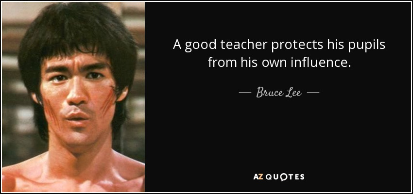 A good teacher protects his pupils from his own influence. - Bruce Lee