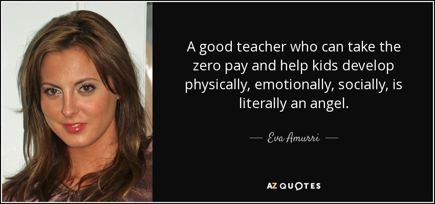 A good teacher who can take the zero pay and help kids develop physically, emotionally, socially, is literally an angel. - Eva Amurri