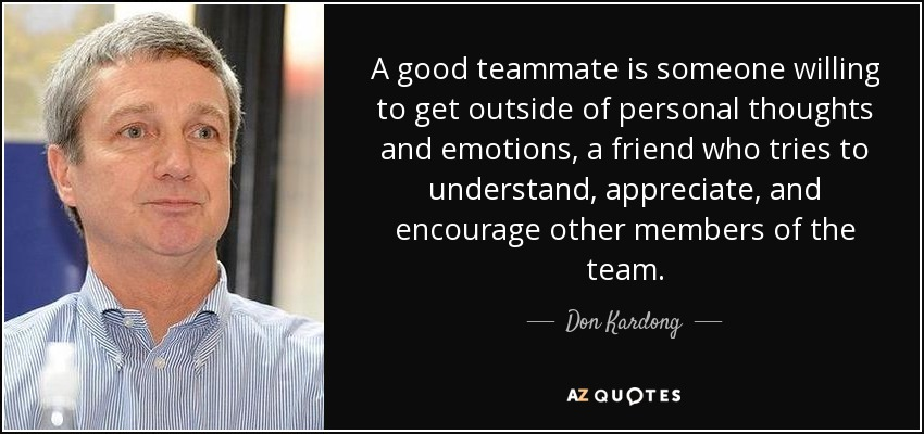 A good teammate is someone willing to get outside of personal thoughts and emotions, a friend who tries to understand, appreciate, and encourage other members of the team. - Don Kardong