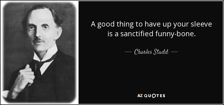 A good thing to have up your sleeve is a sanctified funny-bone. - Charles Studd