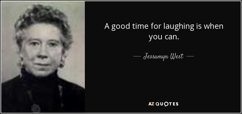 A good time for laughing is when you can. - Jessamyn West