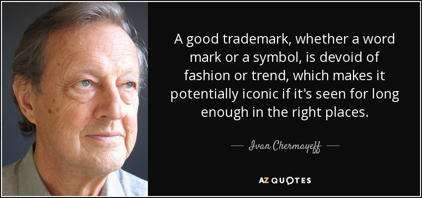 A good trademark, whether a word mark or a symbol, is devoid of fashion or trend, which makes it potentially iconic if it's seen for long enough in the right places. - Ivan Chermayeff