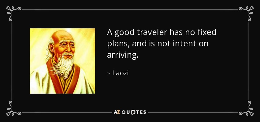 A good traveler has no fixed plans, and is not intent on arriving. - Laozi