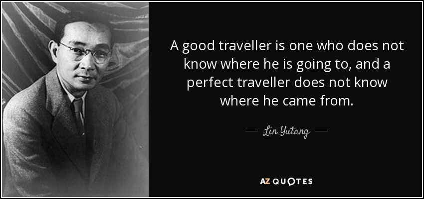 A good traveller is one who does not know where he is going to, and a perfect traveller does not know where he came from. - Lin Yutang