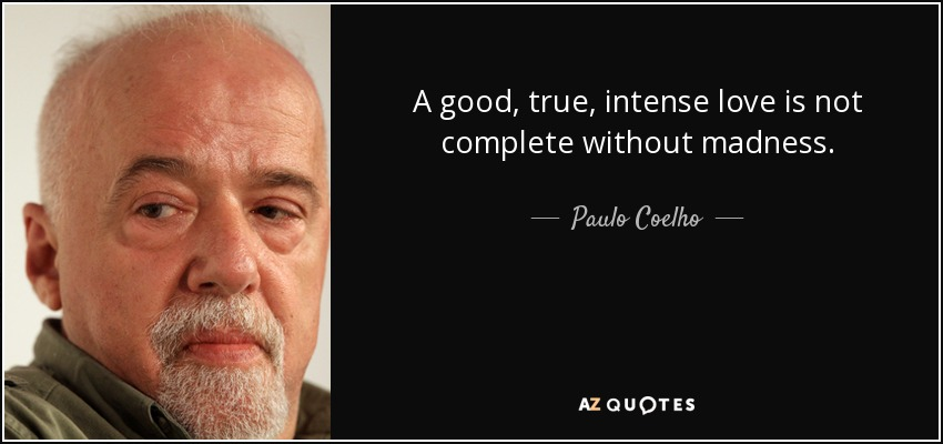 A good, true, intense love is not complete without madness. - Paulo Coelho