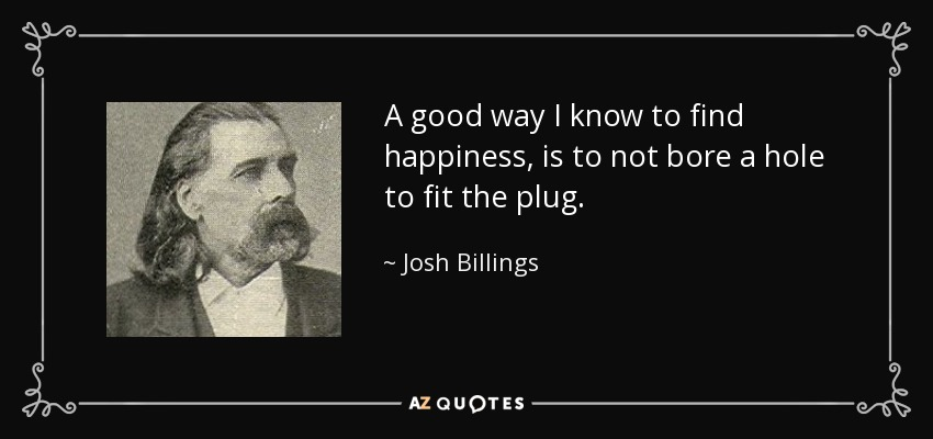 A good way I know to find happiness, is to not bore a hole to fit the plug. - Josh Billings