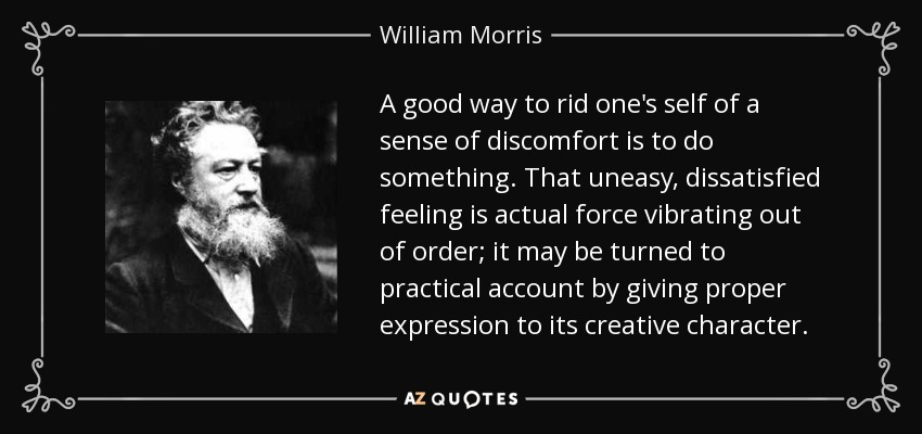 A good way to rid one's self of a sense of discomfort is to do something. That uneasy, dissatisfied feeling is actual force vibrating out of order; it may be turned to practical account by giving proper expression to its creative character. - William Morris