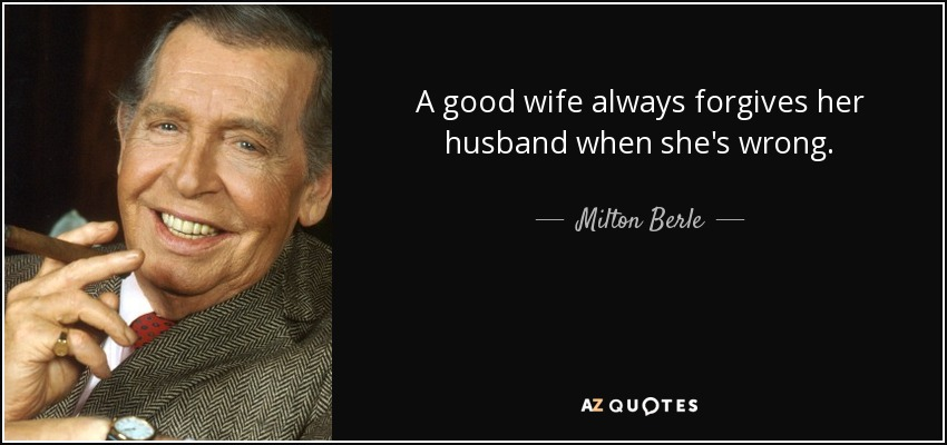 A good wife always forgives her husband when she's wrong. - Milton Berle