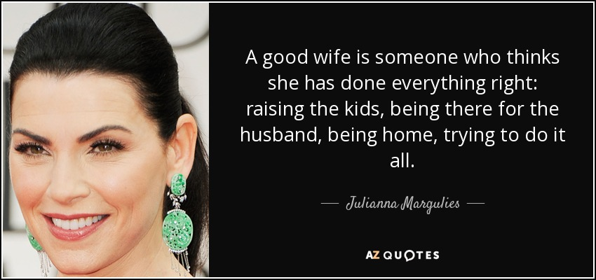 Julianna Margulies Quote A Good Wife Is Someone Who Thinks She Has