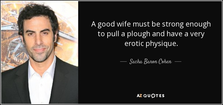 A good wife must be strong enough to pull a plough and have a very erotic physique. - Sacha Baron Cohen