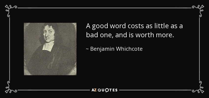 A good word costs as little as a bad one, and is worth more. - Benjamin Whichcote