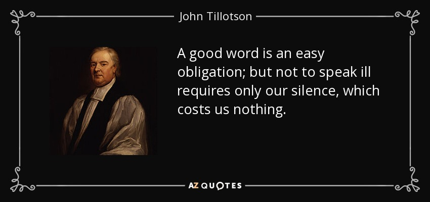 A good word is an easy obligation; but not to speak ill requires only our silence, which costs us nothing. - John Tillotson