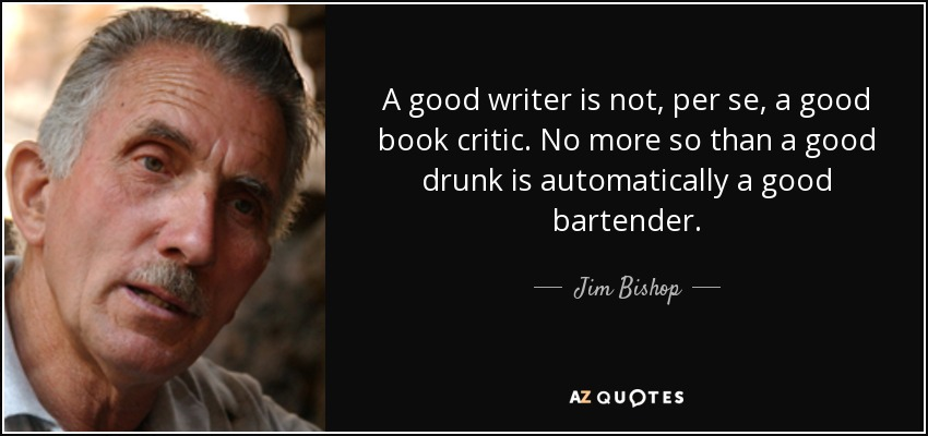 A good writer is not, per se, a good book critic. No more so than a good drunk is automatically a good bartender. - Jim Bishop