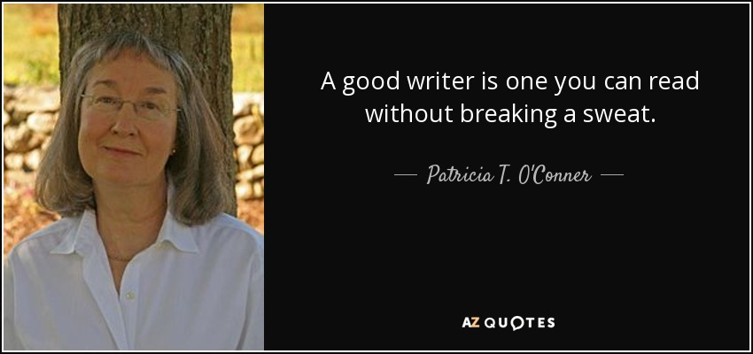 A good writer is one you can read without breaking a sweat. - Patricia T. O'Conner