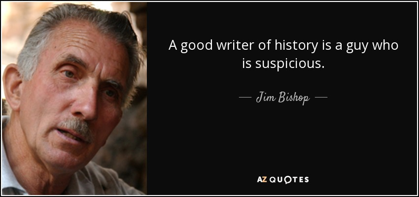 A good writer of history is a guy who is suspicious. - Jim Bishop