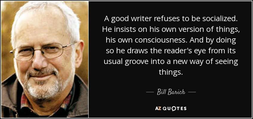 A good writer refuses to be socialized. He insists on his own version of things, his own consciousness. And by doing so he draws the reader's eye from its usual groove into a new way of seeing things. - Bill Barich