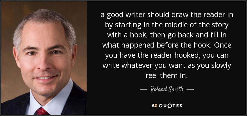 a good writer should draw the reader in by starting in the middle of the story with a hook, then go back and fill in what happened before the hook. Once you have the reader hooked, you can write whatever you want as you slowly reel them in. - Roland Smith
