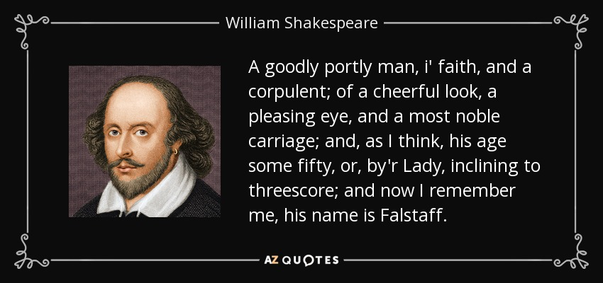 A goodly portly man, i' faith, and a corpulent; of a cheerful look, a pleasing eye, and a most noble carriage; and, as I think, his age some fifty, or, by'r Lady, inclining to threescore; and now I remember me, his name is Falstaff. - William Shakespeare