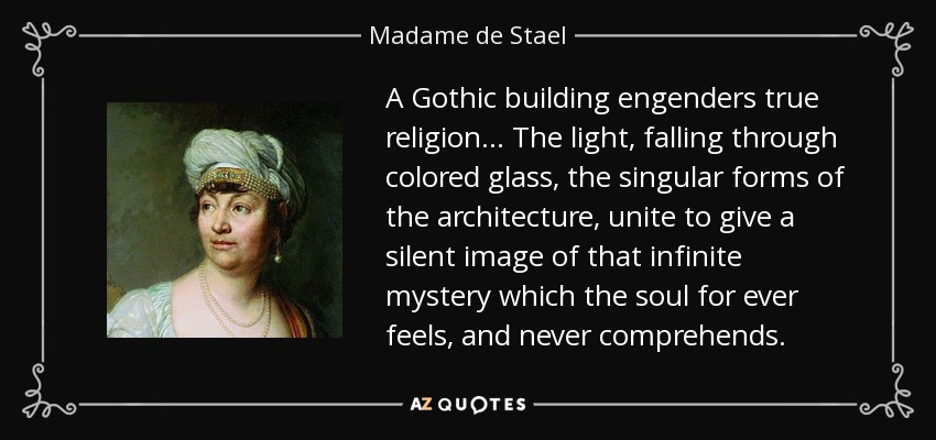 A Gothic building engenders true religion ... The light, falling through colored glass, the singular forms of the architecture, unite to give a silent image of that infinite mystery which the soul for ever feels, and never comprehends. - Madame de Stael