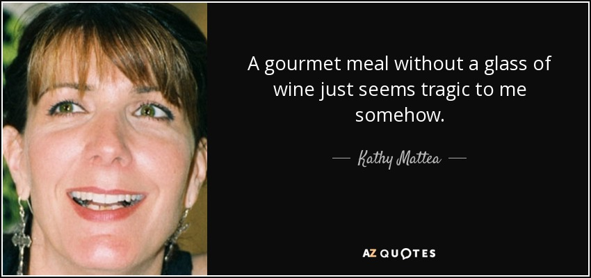 A gourmet meal without a glass of wine just seems tragic to me somehow. - Kathy Mattea