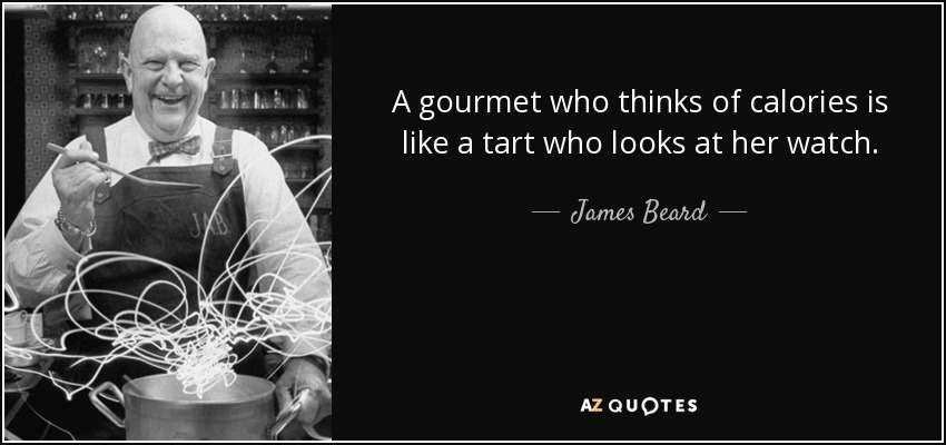 A gourmet who thinks of calories is like a tart who looks at her watch. - James Beard
