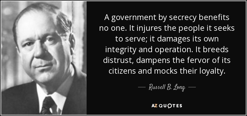 A government by secrecy benefits no one. It injures the people it seeks to serve; it damages its own integrity and operation. It breeds distrust, dampens the fervor of its citizens and mocks their loyalty. - Russell B. Long